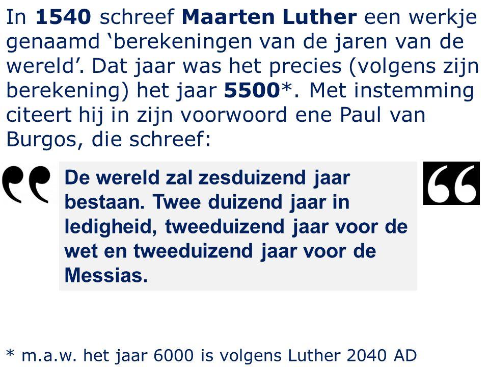 In 1540 schreef Maarten Luther een werkje genaamd 'berekeningen van de jaren van de wereld'. Dat jaar was het precies (volgens zijn berekening) het ja
