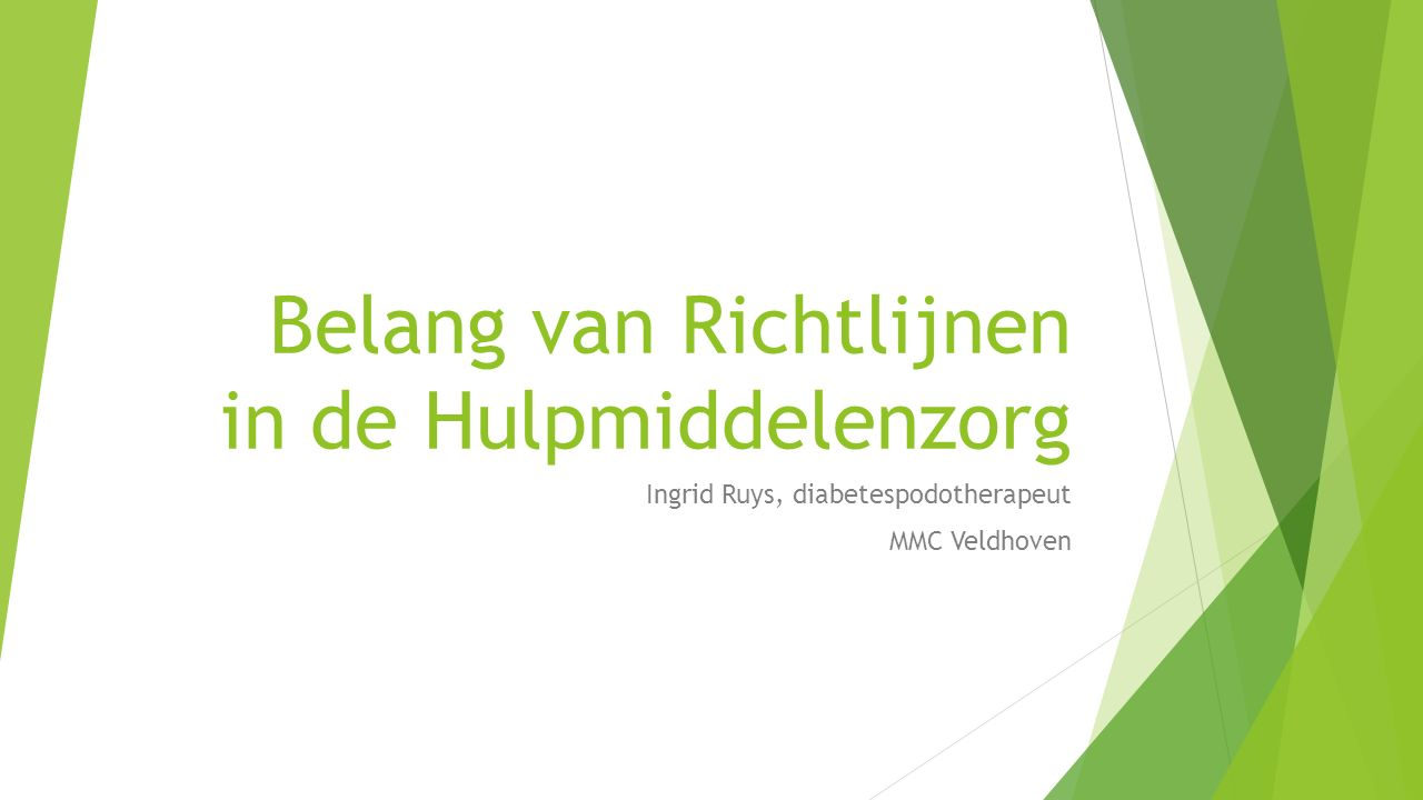 Belang van Richtlijnen in de Hulpmiddelenzorg Ingrid Ruys, diabetespodotherapeut MMC Veldhoven