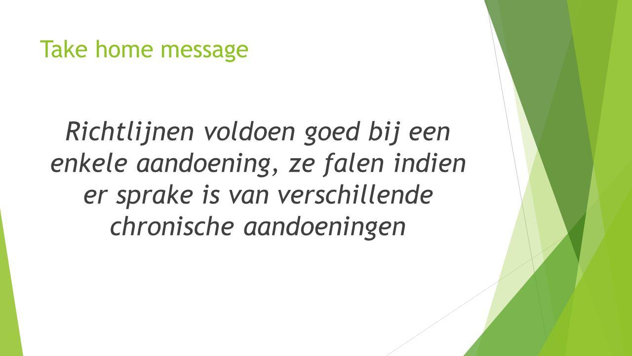 Take home message Richtlijnen voldoen goed bij een enkele aandoening, ze falen indien er sprake is van verschillende chronische aandoeningen