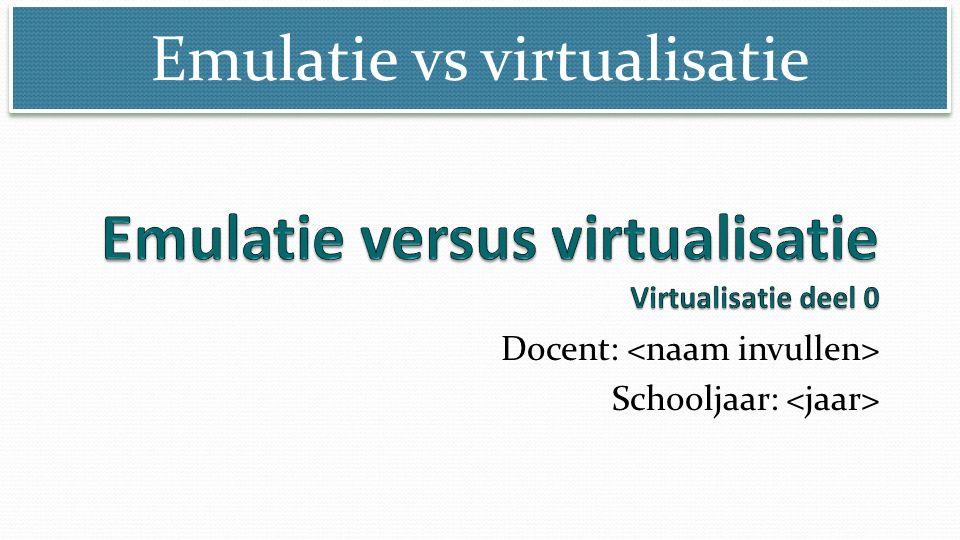 Emulatie vs virtualisatie Docent: Schooljaar: