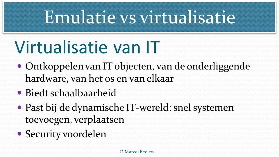 Emulatie vs virtualisatie © Marcel Beelen Virtualisatie van IT Ontkoppelen van IT objecten, van de onderliggende hardware, van het os en van elkaar Biedt schaalbaarheid Past bij de dynamische IT-wereld: snel systemen toevoegen, verplaatsen Security voordelen
