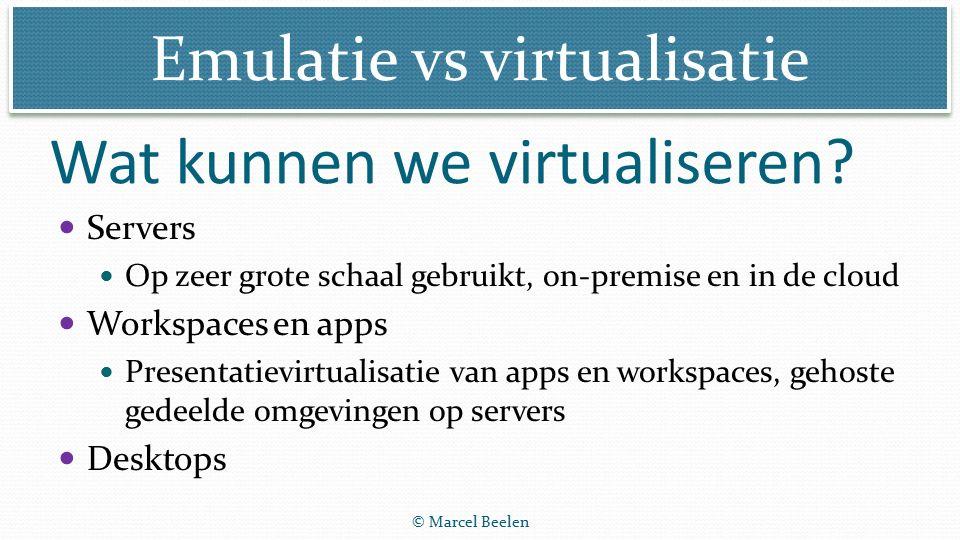 Emulatie vs virtualisatie © Marcel Beelen Servers Op zeer grote schaal gebruikt, on-premise en in de cloud Workspaces en apps Presentatievirtualisatie van apps en workspaces, gehoste gedeelde omgevingen op servers Desktops Wat kunnen we virtualiseren