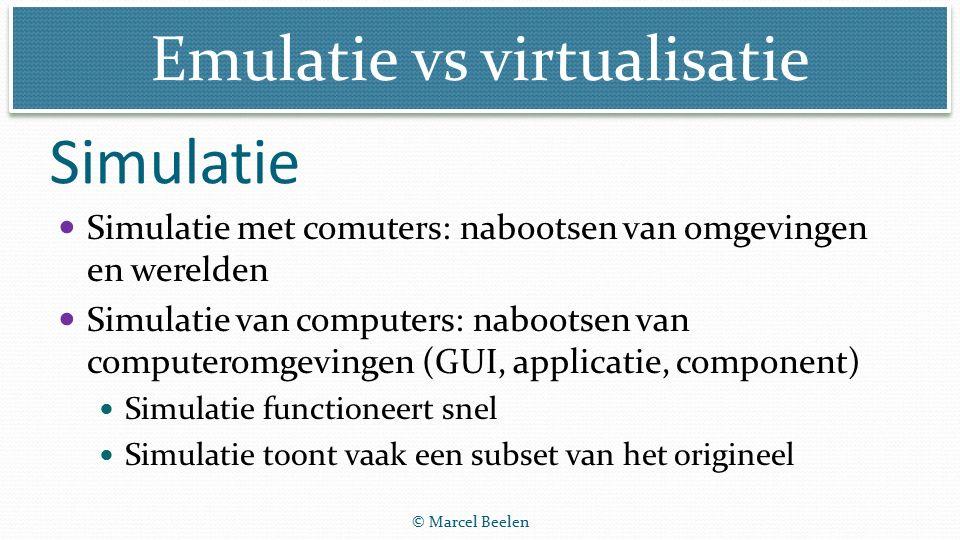 Emulatie vs virtualisatie © Marcel Beelen Hardware simulatie: een device wordt grafisch/optisch Software simulatie: een os of app wordt grafisch/optisch nagebootst Virtuele werelden (met Glass, Hololens e.d.) simuleren objecten in de echte wereld (grafisch/optisch) Simuleren hw en sw
