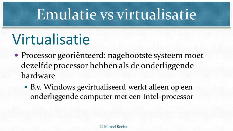 Emulatie vs virtualisatie © Marcel Beelen Processor georiënteerd: nagebootste systeem moet dezelfde processor hebben als de onderliggende hardware B.v.