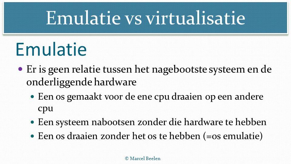 Emulatie vs virtualisatie © Marcel Beelen Er is geen relatie tussen het nagebootste systeem en de onderliggende hardware Een os gemaakt voor de ene cpu draaien op een andere cpu Een systeem nabootsen zonder die hardware te hebben Een os draaien zonder het os te hebben (=os emulatie) Emulatie