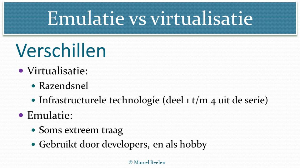 Emulatie vs virtualisatie © Marcel Beelen Virtualisatie: Razendsnel Infrastructurele technologie (deel 1 t/m 4 uit de serie) Emulatie: Soms extreem traag Gebruikt door developers, en als hobby Verschillen