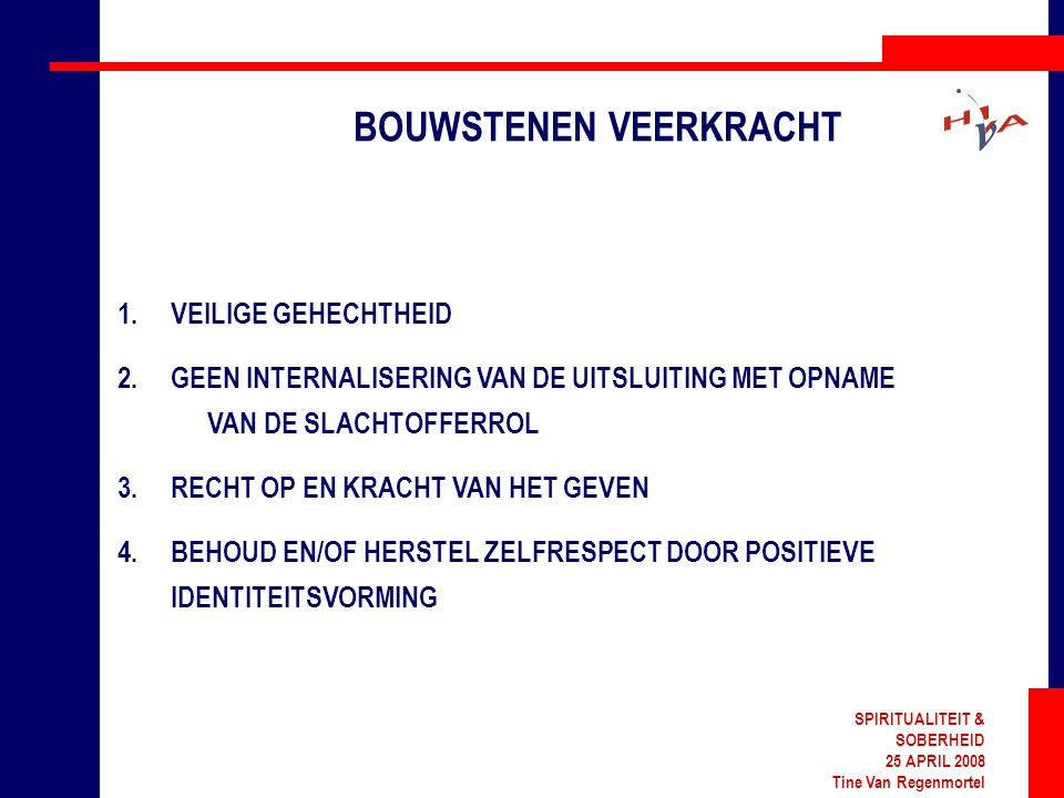 SPIRITUALITEIT & SOBERHEID 25 APRIL 2008 Tine Van Regenmortel BOUWSTENEN VEERKRACHT 1.VEILIGE GEHECHTHEID 2.GEEN INTERNALISERING VAN DE UITSLUITING MET OPNAME VAN DE SLACHTOFFERROL 3.RECHT OP EN KRACHT VAN HET GEVEN 4.BEHOUD EN/OF HERSTEL ZELFRESPECT DOOR POSITIEVE IDENTITEITSVORMING