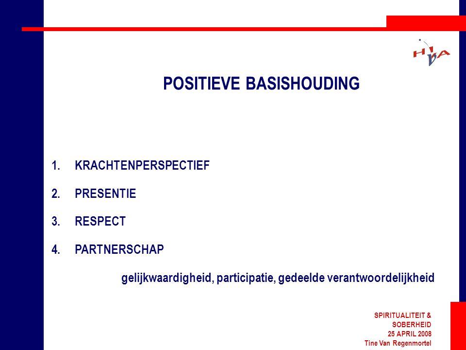 SPIRITUALITEIT & SOBERHEID 25 APRIL 2008 Tine Van Regenmortel POSITIEVE BASISHOUDING 1.KRACHTENPERSPECTIEF 2.PRESENTIE 3.RESPECT 4.PARTNERSCHAP gelijkwaardigheid, participatie, gedeelde verantwoordelijkheid