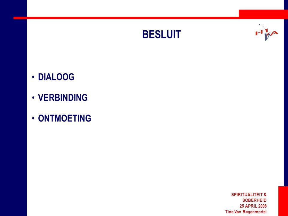 SPIRITUALITEIT & SOBERHEID 25 APRIL 2008 Tine Van Regenmortel BESLUIT DIALOOG VERBINDING ONTMOETING