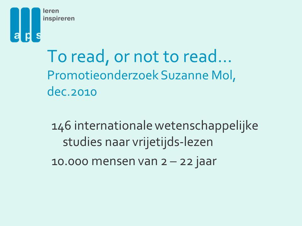 To read, or not to read… Promotieonderzoek Suzanne Mol, dec.2010 146 internationale wetenschappelijke studies naar vrijetijds-lezen 10.000 mensen van 2 – 22 jaar