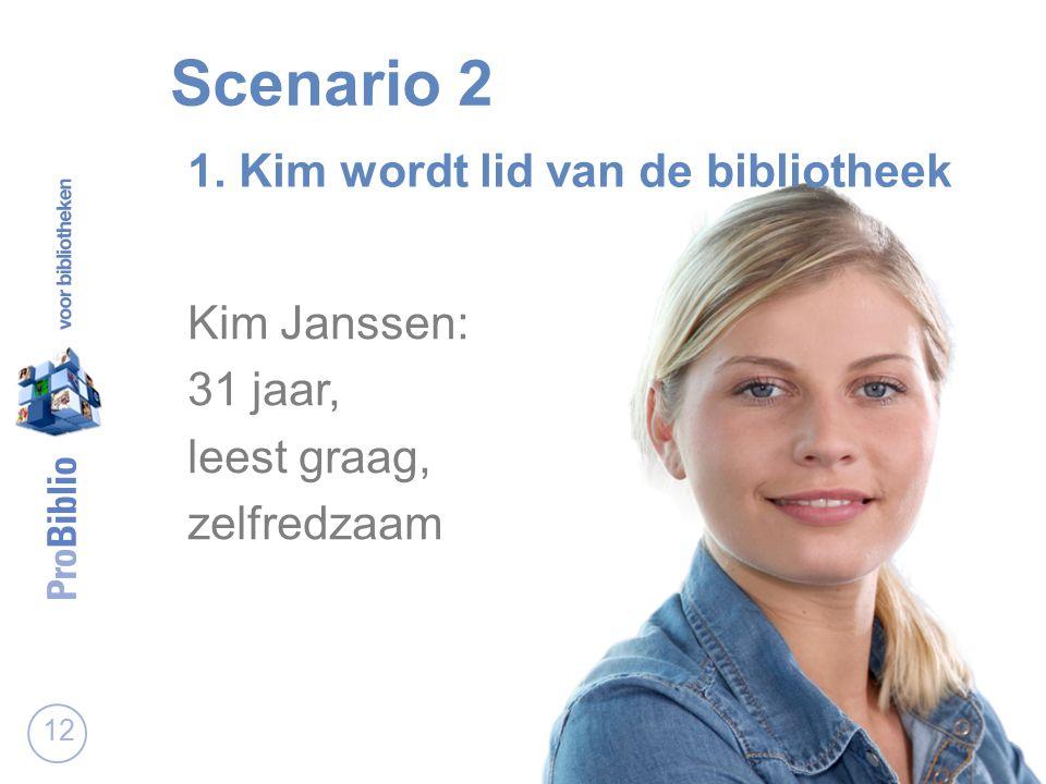 Scenario 2 12 1. Kim wordt lid van de bibliotheek Kim Janssen: 31 jaar, leest graag, zelfredzaam