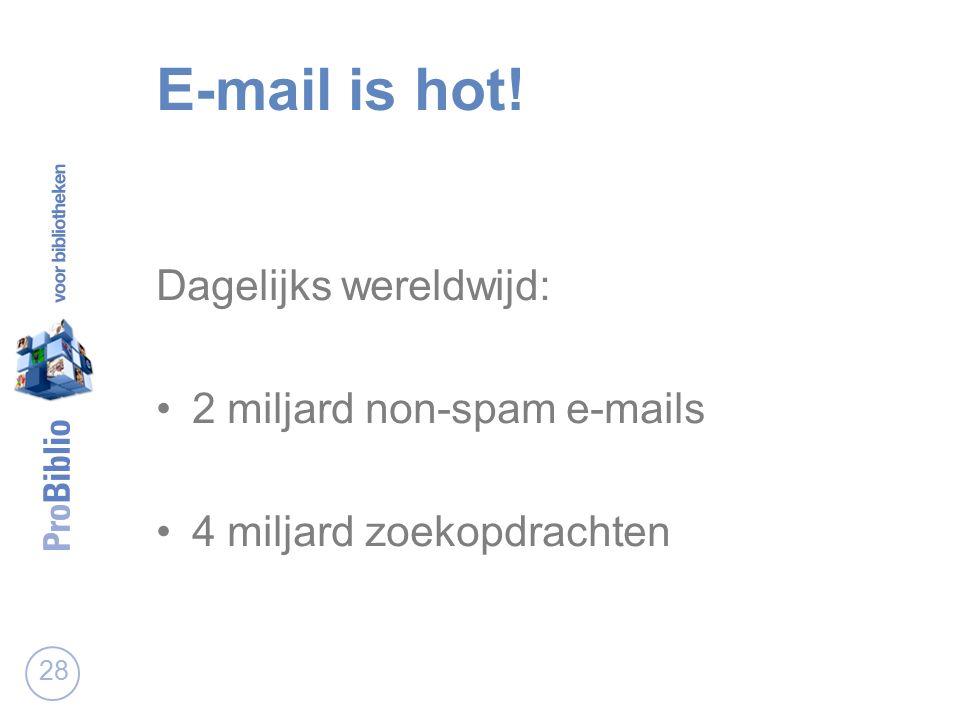E-mail is hot! Dagelijks wereldwijd: 2 miljard non-spam e-mails 4 miljard zoekopdrachten 28