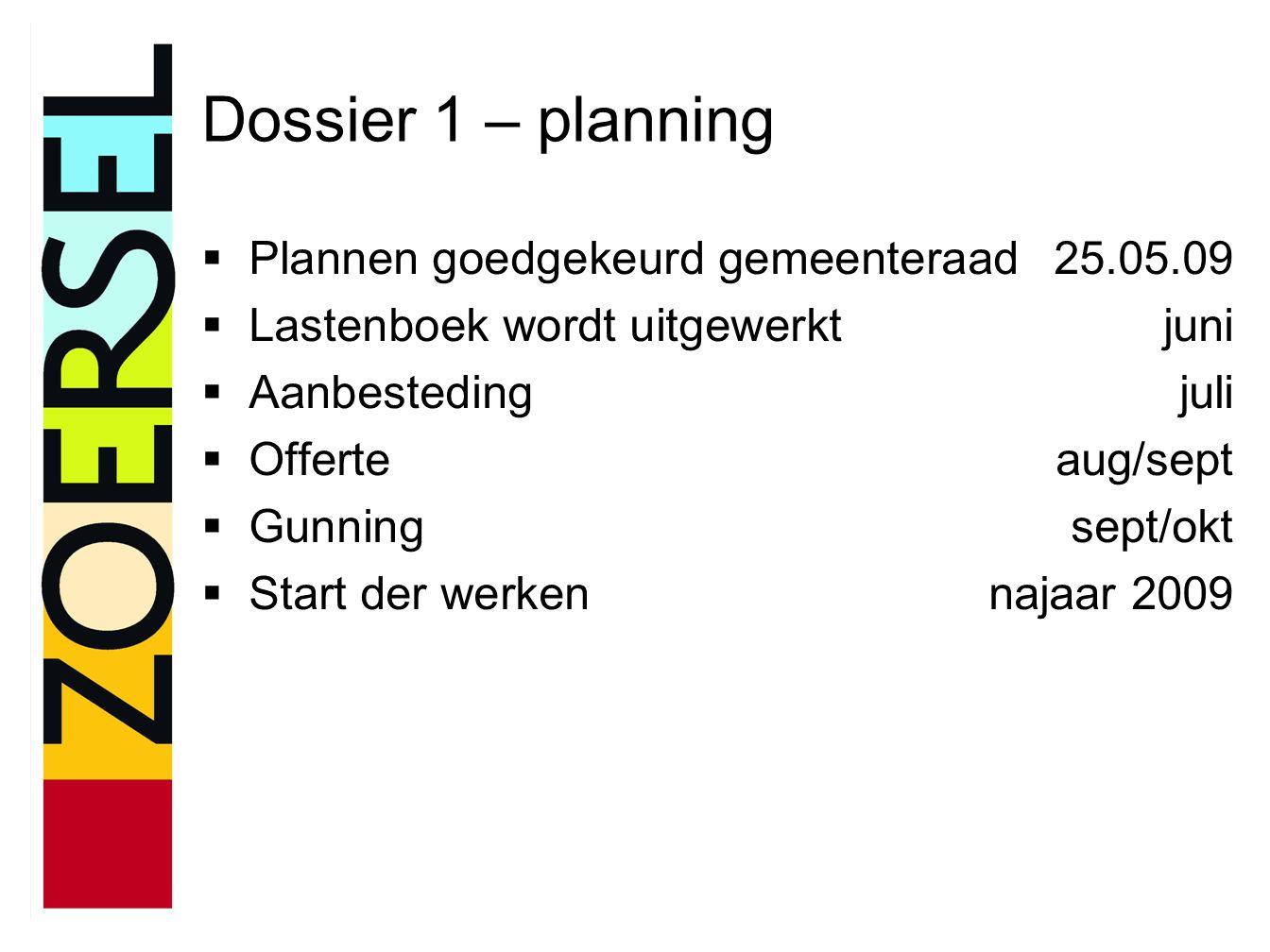 Dossier 1 – planning  Plannen goedgekeurd gemeenteraad25.05.09  Lastenboek wordt uitgewerktjuni  Aanbestedingjuli  Offerteaug/sept  Gunningsept/okt  Start der werkennajaar 2009