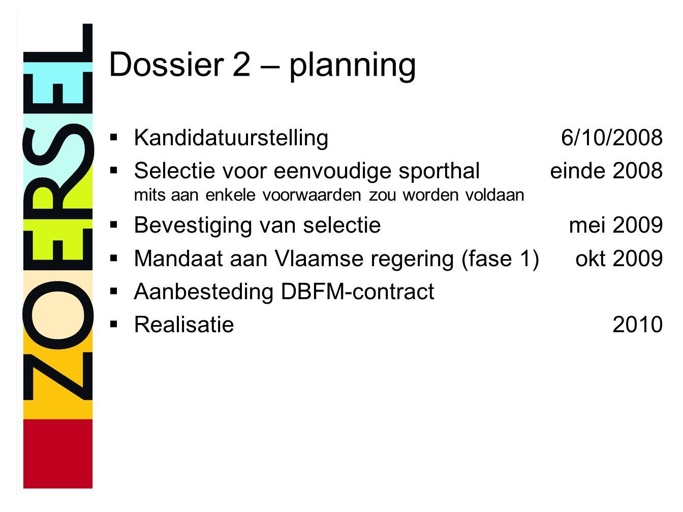 Dossier 2 – planning  Kandidatuurstelling6/10/2008  Selectie voor eenvoudige sporthaleinde 2008 mits aan enkele voorwaarden zou worden voldaan  Bevestiging van selectiemei 2009  Mandaat aan Vlaamse regering (fase 1)okt 2009  Aanbesteding DBFM-contract  Realisatie2010
