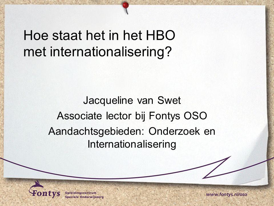 Jacqueline van Swet Associate lector bij Fontys OSO Aandachtsgebieden: Onderzoek en Internationalisering Hoe staat het in het HBO met internationalisering?