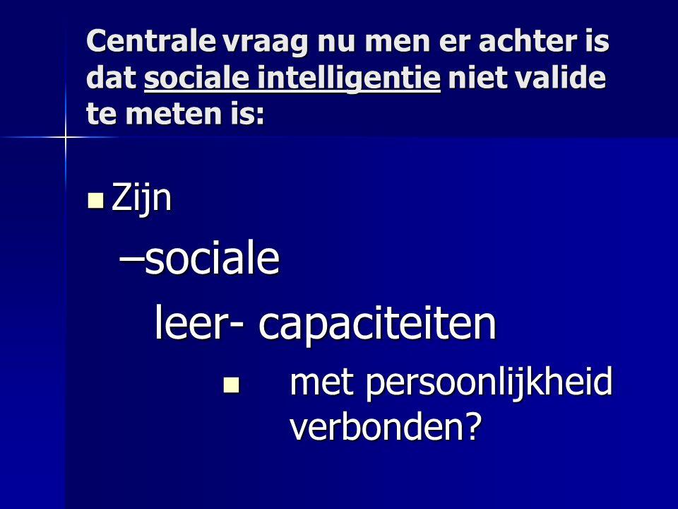 Centrale vraag nu men er achter is dat sociale intelligentie niet valide te meten is: Zijn Zijn –sociale leer- capaciteiten met persoonlijkheid verbonden.