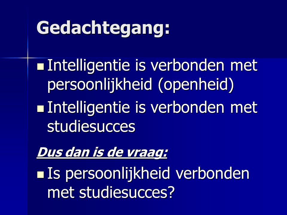 Gedachtegang: Intelligentie is verbonden met persoonlijkheid (openheid) Intelligentie is verbonden met persoonlijkheid (openheid) Intelligentie is verbonden met studiesucces Intelligentie is verbonden met studiesucces Dus dan is de vraag: Is persoonlijkheid verbonden met studiesucces.