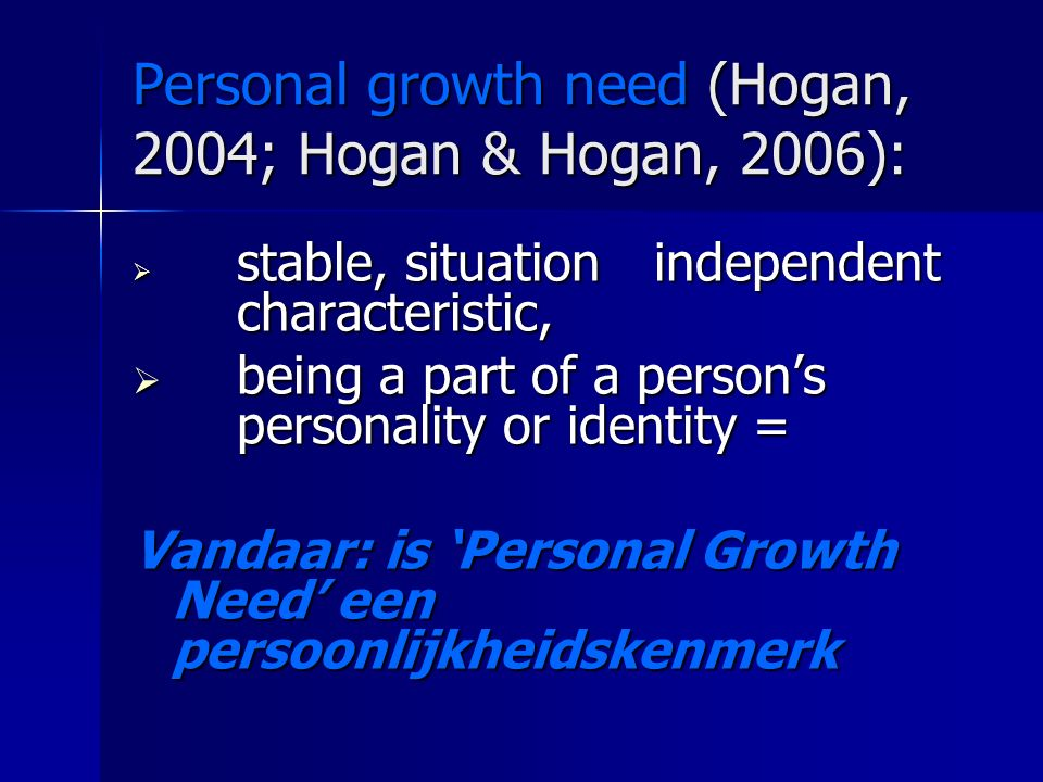 Personal growth need (Hogan, 2004; Hogan & Hogan, 2006):  stable, situation independent characteristic,  being a part of a person's personality or identity = Vandaar: is 'Personal Growth Need' een persoonlijkheidskenmerk
