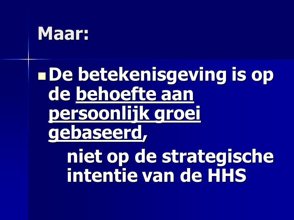 Maar: De betekenisgeving is op de behoefte aan persoonlijk groei gebaseerd, De betekenisgeving is op de behoefte aan persoonlijk groei gebaseerd, niet op de strategische intentie van de HHS