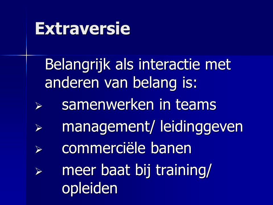 Extraversie Belangrijk als interactie met anderen van belang is:  samenwerken in teams  management/ leidinggeven  commerciële banen  meer baat bij training/ opleiden