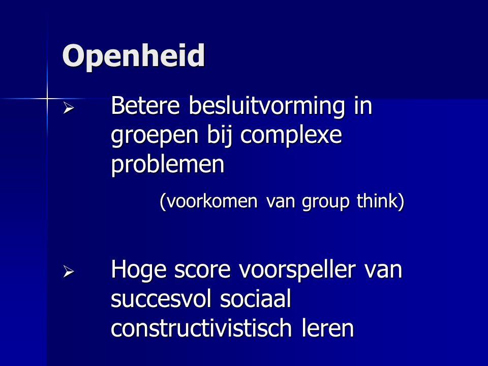 Openheid  Betere besluitvorming in groepen bij complexe problemen (voorkomen van group think)  Hoge score voorspeller van succesvol sociaal constructivistisch leren