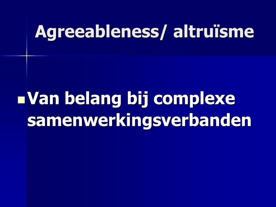 Agreeableness/ altruïsme Van belang bij complexe samenwerkingsverbanden Van belang bij complexe samenwerkingsverbanden
