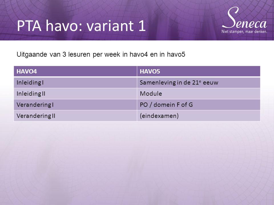 PTA havo: variant 1 HAVO4HAVO5 Inleiding ISamenleving in de 21 e eeuw Inleiding IIModule Verandering IPO / domein F of G Verandering II(eindexamen) Uitgaande van 3 lesuren per week in havo4 en in havo5