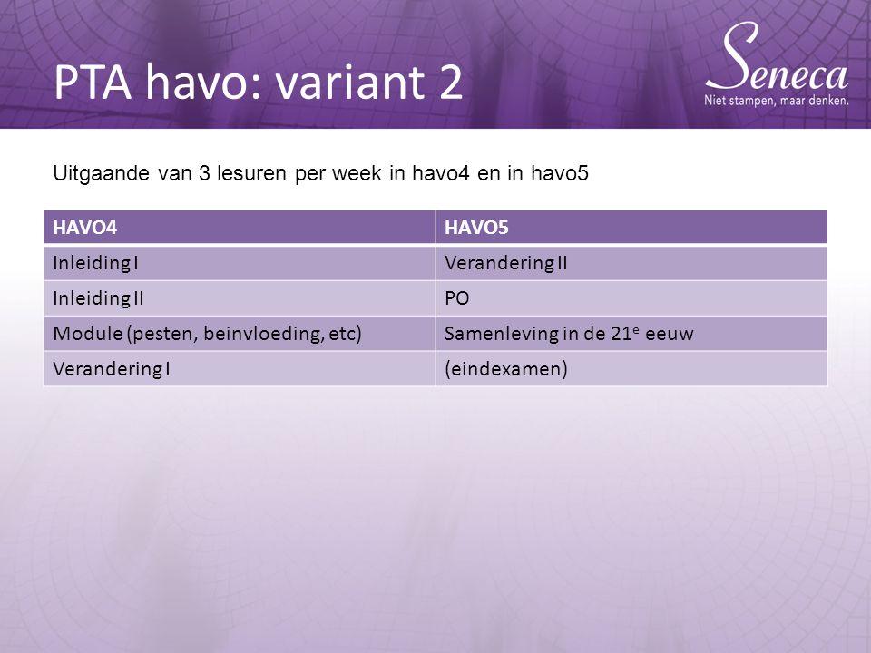 PTA havo: variant 2 HAVO4HAVO5 Inleiding IVerandering II Inleiding IIPO Module (pesten, beinvloeding, etc)Samenleving in de 21 e eeuw Verandering I(eindexamen) Uitgaande van 3 lesuren per week in havo4 en in havo5