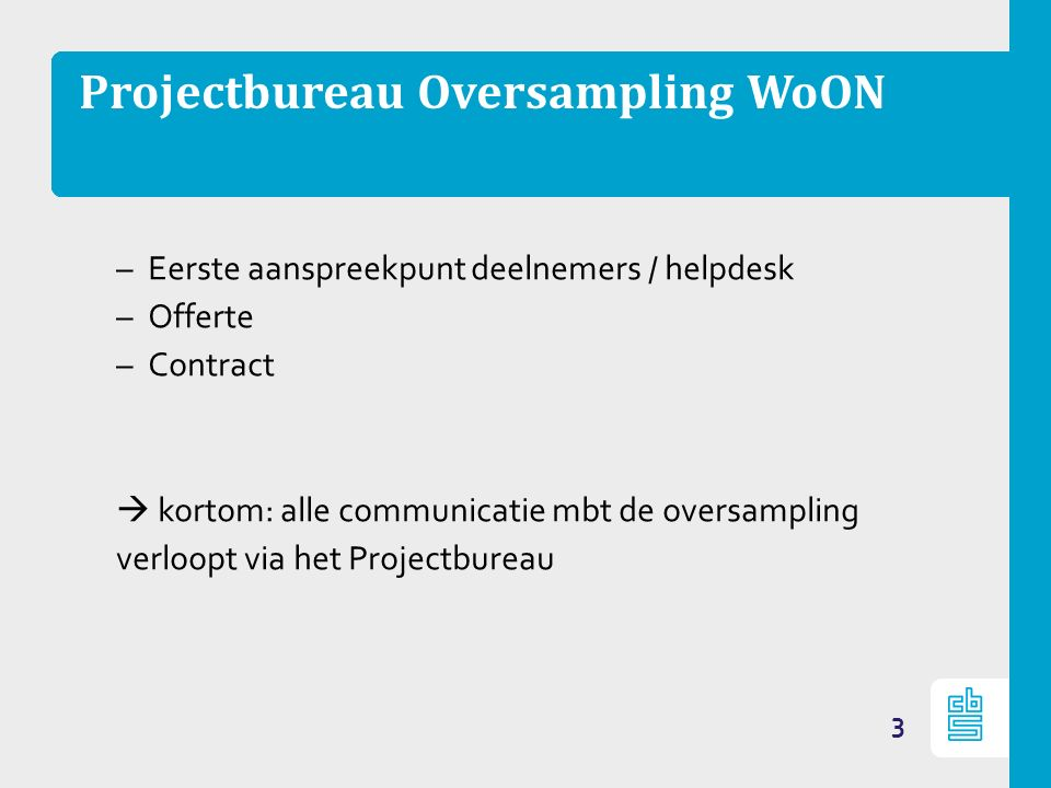 Projectbureau Oversampling WoON –Eerste aanspreekpunt deelnemers / helpdesk –Offerte –Contract  kortom: alle communicatie mbt de oversampling verloopt via het Projectbureau 3