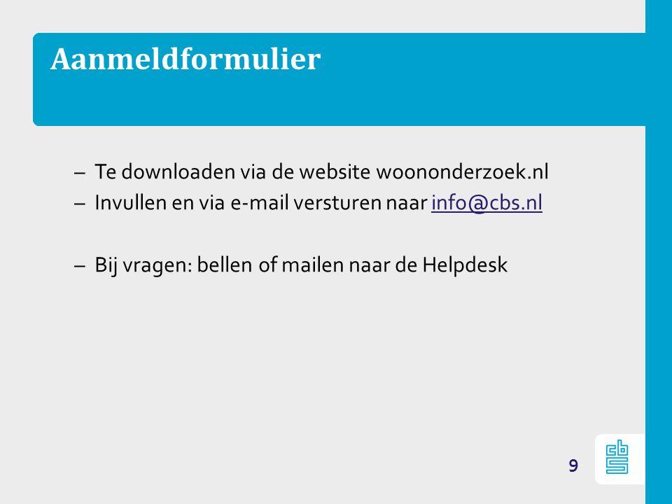 Aanmeldformulier –Te downloaden via de website woononderzoek.nl –Invullen en via e-mail versturen naar info@cbs.nlinfo@cbs.nl –Bij vragen: bellen of mailen naar de Helpdesk 9