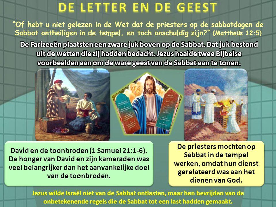 Of hebt u niet gelezen in de Wet dat de priesters op de sabbatdagen de Sabbat ontheiligen in de tempel, en toch onschuldig zijn (Mattheüs 12:5) David en de toonbroden (1 Samuel 21:1-6).