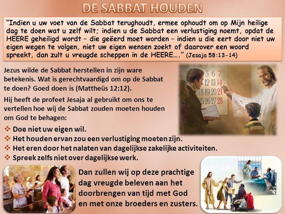 Indien u uw voet van de Sabbat terughoudt, ermee ophoudt om op Mijn heilige dag te doen wat u zelf wilt; indien u de Sabbat een verlustiging noemt, opdat de HEERE geheiligd wordt – die geëerd moet worden – indien u die eert door niet uw eigen wegen te volgen, niet uw eigen wensen zoekt of daarover een woord spreekt, dan zult u vreugde scheppen in de HEERE…. (Jesaja 58:13-14) Jezus wilde de Sabbat herstellen in zijn ware betekenis.