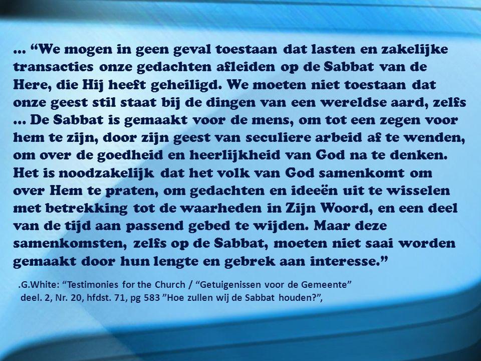 … We mogen in geen geval toestaan dat lasten en zakelijke transacties onze gedachten afleiden op de Sabbat van de Here, die Hij heeft geheiligd.