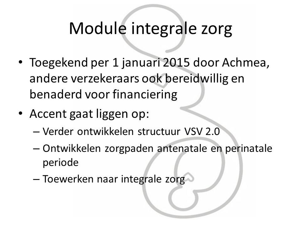 Module integrale zorg Toegekend per 1 januari 2015 door Achmea, andere verzekeraars ook bereidwillig en benaderd voor financiering Accent gaat liggen op: – Verder ontwikkelen structuur VSV 2.0 – Ontwikkelen zorgpaden antenatale en perinatale periode – Toewerken naar integrale zorg