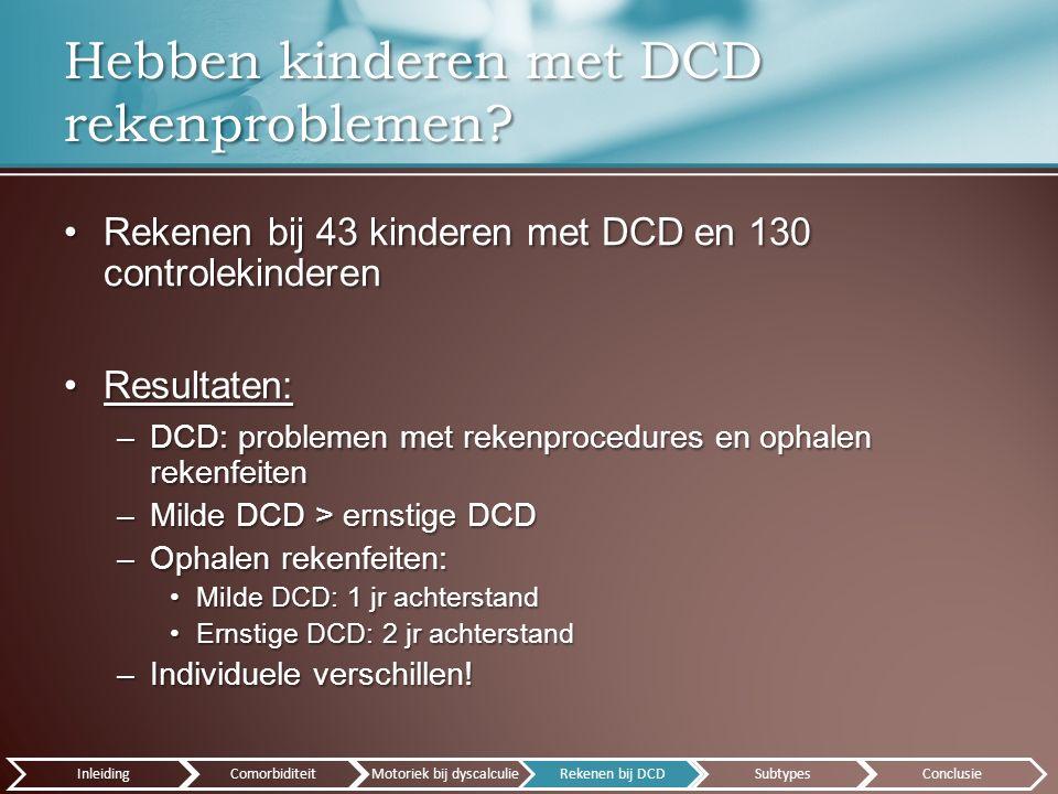 Rekenen bij 43 kinderen met DCD en 130 controlekinderenRekenen bij 43 kinderen met DCD en 130 controlekinderen Resultaten:Resultaten: –DCD: problemen met rekenprocedures en ophalen rekenfeiten –Milde DCD > ernstige DCD –Ophalen rekenfeiten: Milde DCD: 1 jr achterstandMilde DCD: 1 jr achterstand Ernstige DCD: 2 jr achterstandErnstige DCD: 2 jr achterstand –Individuele verschillen.