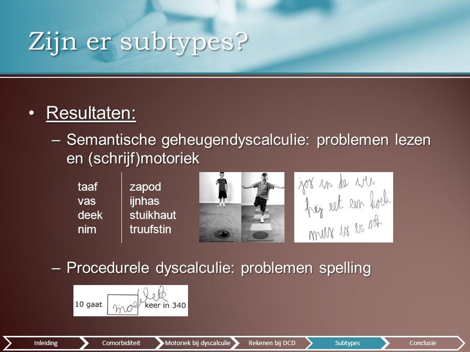 Resultaten:Resultaten: –Semantische geheugendyscalculie: problemen lezen en (schrijf)motoriek –Procedurele dyscalculie: problemen spelling Zijn er subtypes.