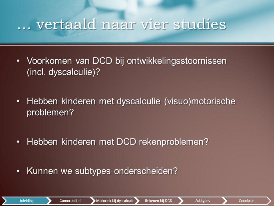 ICD-10 codes van 3608 personen in CARICD-10 codes van 3608 personen in CAR Resultaten:Resultaten: –DCD: 20.4% –Dyscalculie: 26.3% –Comorbiditeit DCD: 1/3 – 1/4 in OS –Significant vaker comorbide DCD dan prevalentie –Verhouding ♂/♀ groter: meer comorbiditeit en aanwezigheid van DCD Wat is het voorkomen van DCD en dyscalculie.