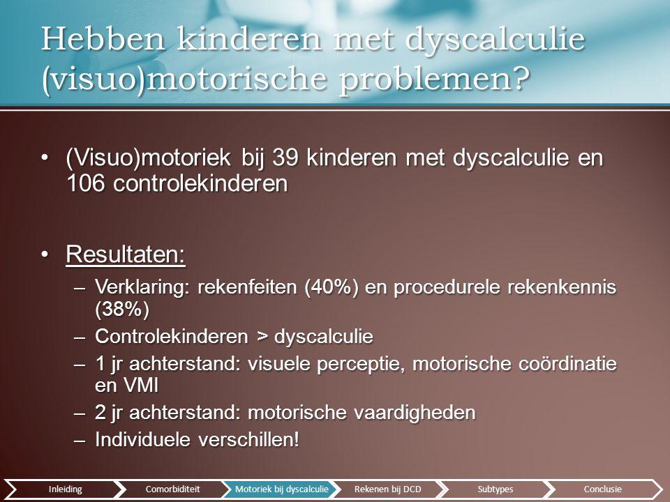 (Visuo)motoriek bij 39 kinderen met dyscalculie en 106 controlekinderen(Visuo)motoriek bij 39 kinderen met dyscalculie en 106 controlekinderen Resultaten:Resultaten: –Verklaring: rekenfeiten (40%) en procedurele rekenkennis (38%) –Controlekinderen > dyscalculie –1 jr achterstand: visuele perceptie, motorische coördinatie en VMI –2 jr achterstand: motorische vaardigheden –Individuele verschillen.