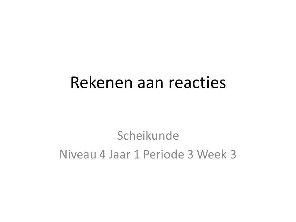 Rekenen aan reacties Scheikunde Niveau 4 Jaar 1 Periode 3 Week 3