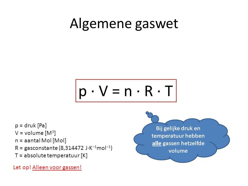 Algemene gaswet p · V = n · R · T p = druk [Pa] V = volume [M 3 ] n = aantal Mol [Mol] R = gasconstante (8,314472 J·K −1 mol −1 ) T = absolute temperatuur [K] Bij gelijke druk en temperatuur hebben alle gassen hetzelfde volume Let op.