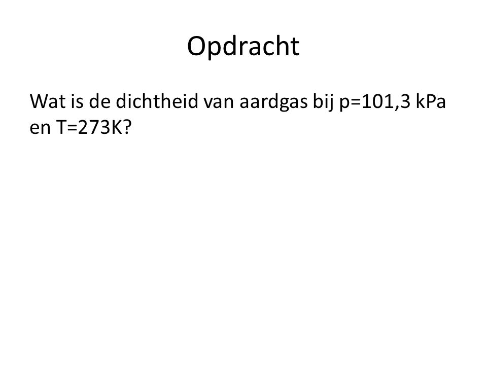 Opdracht Wat is de dichtheid van aardgas bij p=101,3 kPa en T=273K?