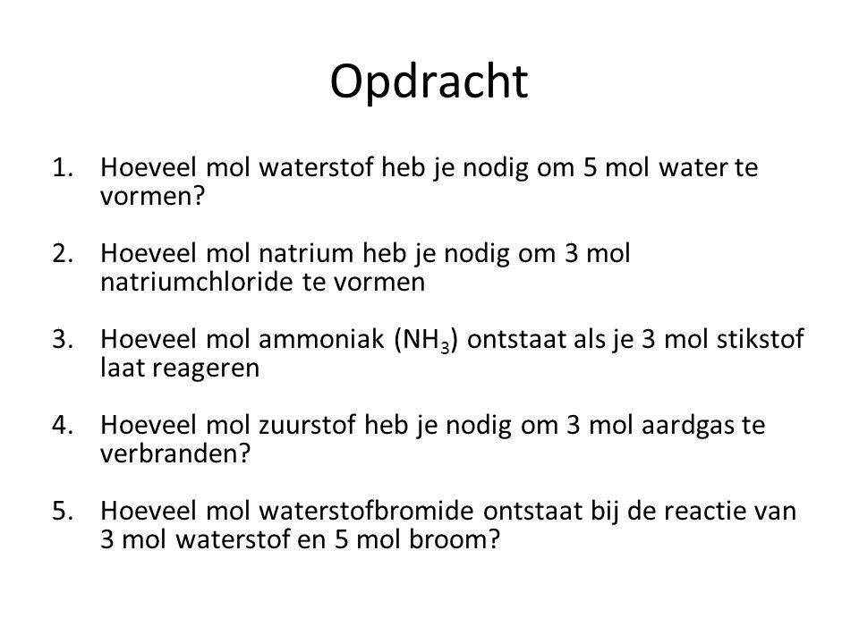 Opdracht 1.Hoeveel mol waterstof heb je nodig om 5 mol water te vormen? 2.Hoeveel mol natrium heb je nodig om 3 mol natriumchloride te vormen 3.Hoevee