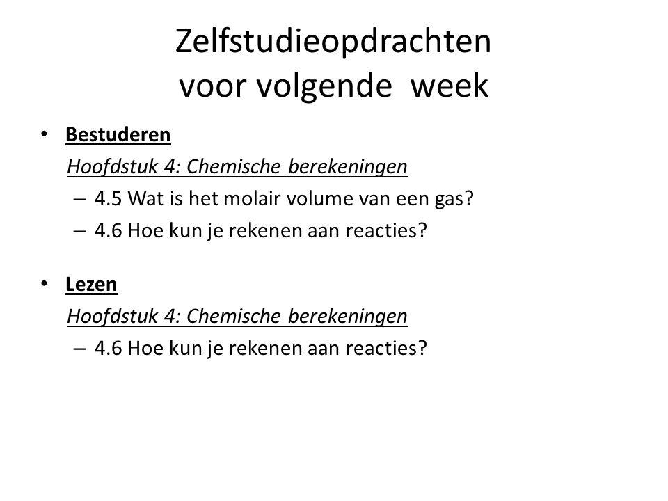 Zelfstudieopdrachten voor volgende week Bestuderen Hoofdstuk 4: Chemische berekeningen – 4.5 Wat is het molair volume van een gas? – 4.6 Hoe kun je re