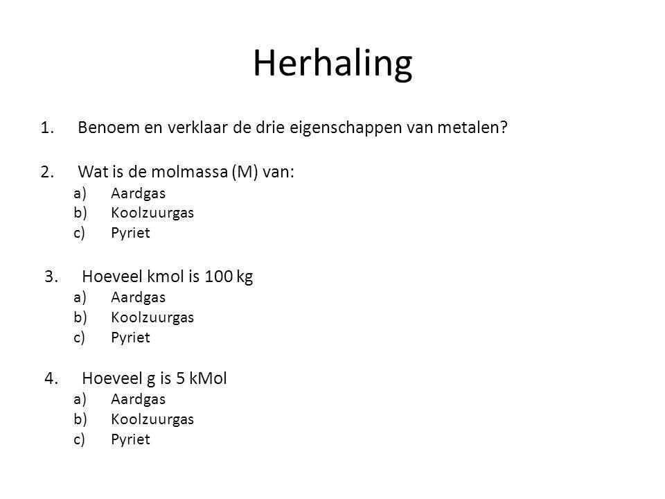 Herhaling 1.Benoem en verklaar de drie eigenschappen van metalen? 2.Wat is de molmassa (M) van: a)Aardgas b)Koolzuurgas c)Pyriet 3.Hoeveel kmol is 100