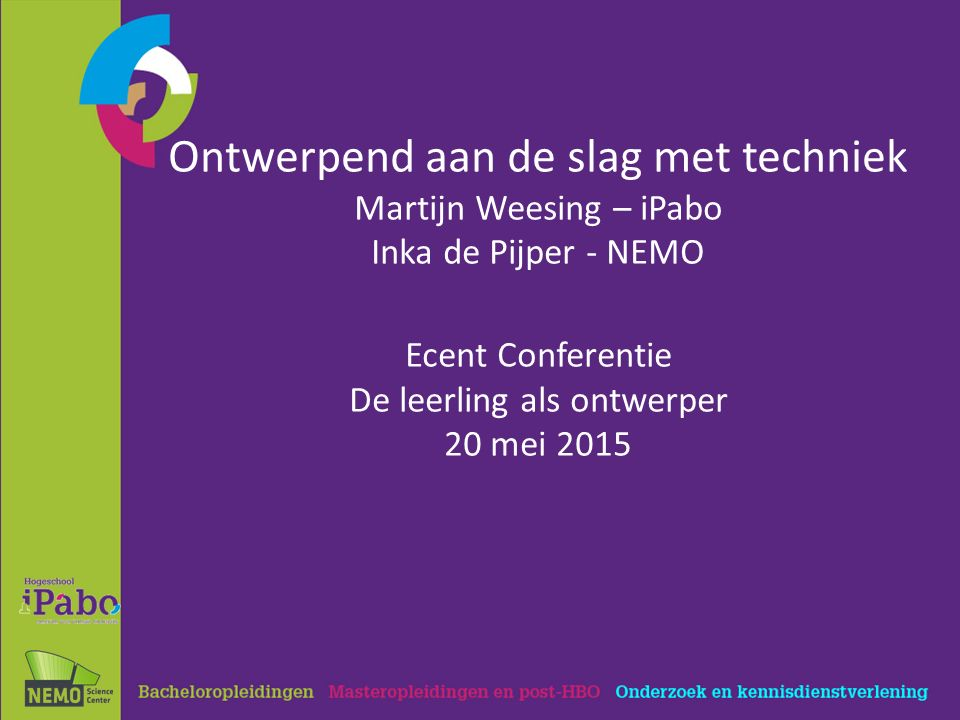 Ontwerpend aan de slag met techniek Martijn Weesing – iPabo Inka de Pijper - NEMO Ecent Conferentie De leerling als ontwerper 20 mei 2015