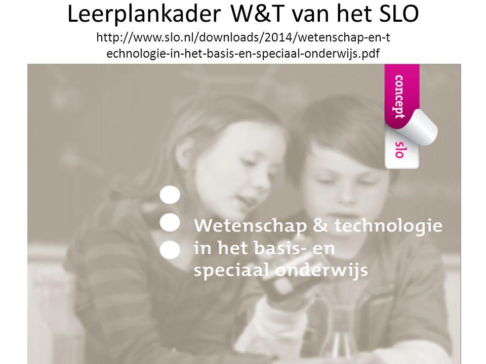 Leerplankader W&T van het SLO http://www.slo.nl/downloads/2014/wetenschap-en-t echnologie-in-het-basis-en-speciaal-onderwijs.pdf http://www.slo.nl/downloa ds/2014/wetenschap-en- technologie-in-het-basis-en- speciaal-onderwijs.pdf
