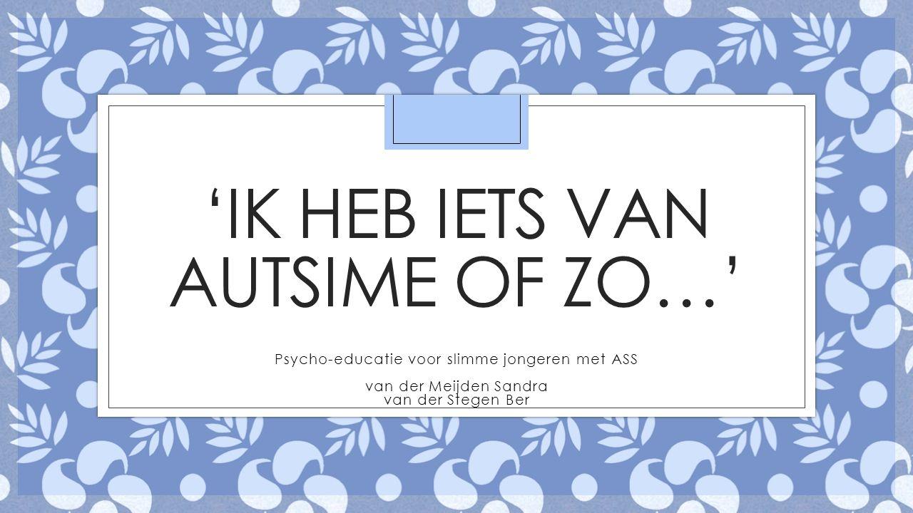 'IK HEB IETS VAN AUTSIME OF ZO…' Psycho-educatie voor slimme jongeren met ASS van der Meijden Sandra van der Stegen Ber