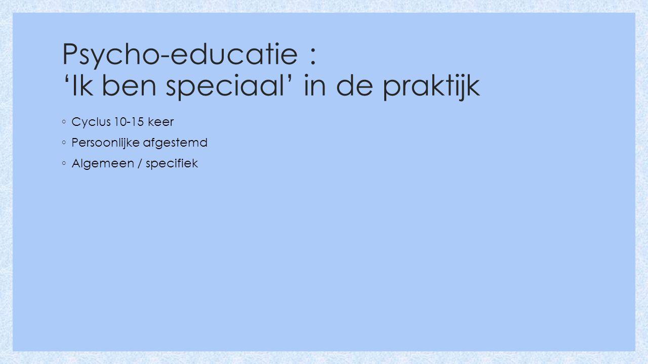 Psycho-educatie : 'Ik ben speciaal' in de praktijk ◦ Cyclus 10-15 keer ◦ Persoonlijke afgestemd ◦ Algemeen / specifiek