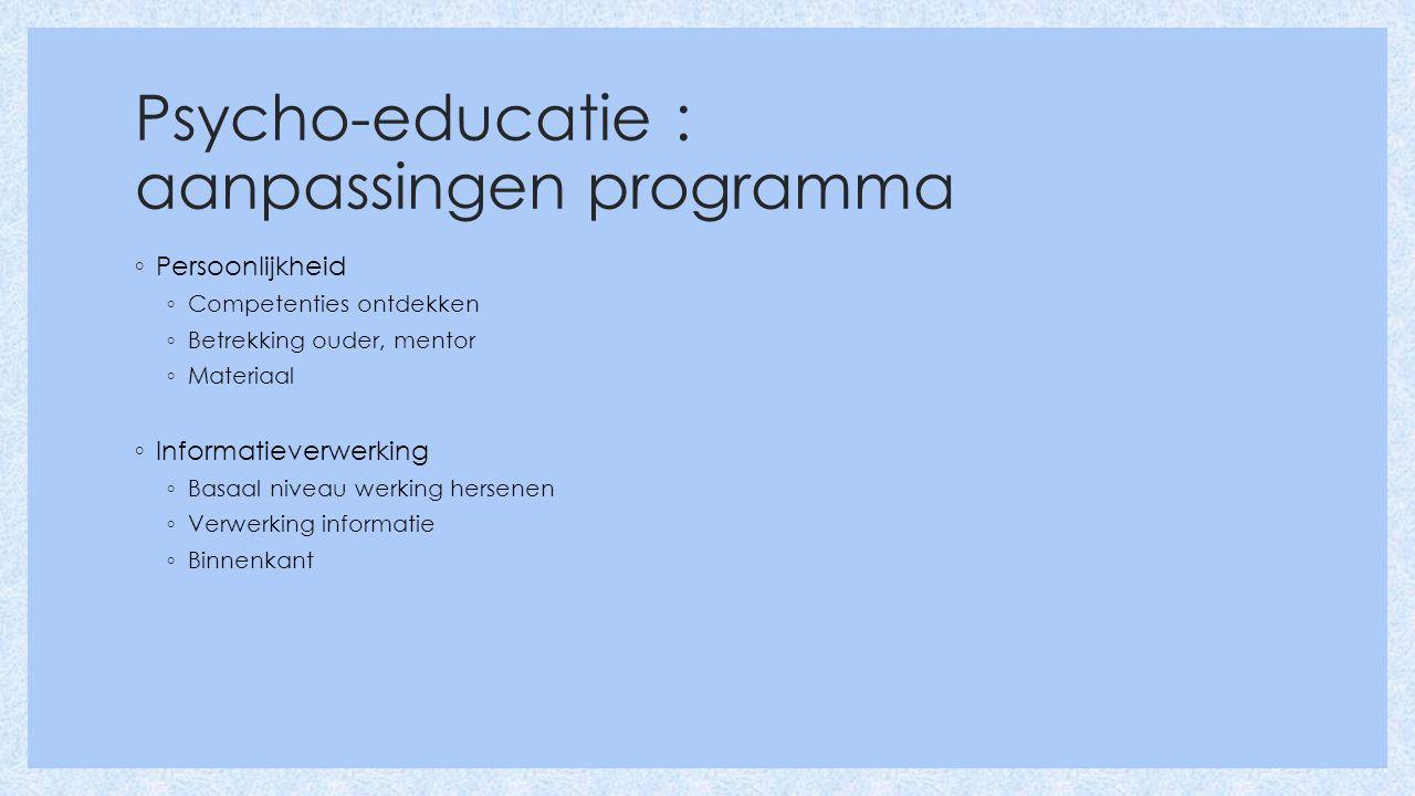 Psycho-educatie : aanpassingen programma ◦ Persoonlijkheid ◦ Competenties ontdekken ◦ Betrekking ouder, mentor ◦ Materiaal ◦ Informatieverwerking ◦ Basaal niveau werking hersenen ◦ Verwerking informatie ◦ Binnenkant