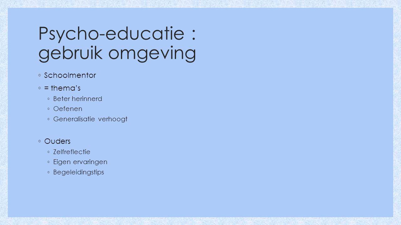 Psycho-educatie : gebruik omgeving ◦ Schoolmentor ◦ = thema's ◦ Beter herinnerd ◦ Oefenen ◦ Generalisatie verhoogt ◦ Ouders ◦ Zelfreflectie ◦ Eigen ervaringen ◦ Begeleidingstips